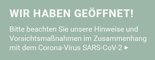 Wir haben geöffnet! Bitte beachten Sie unsere Hinweise und Vorsichtsmaßnahmen im Zusammenhang mit dem Corona-Virus SARS-CoV-2!